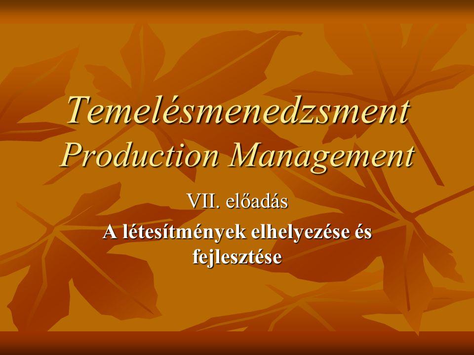 Temelésmenedzsment Production Management VII. előadás A létesítmények elhelyezése és fejlesztése