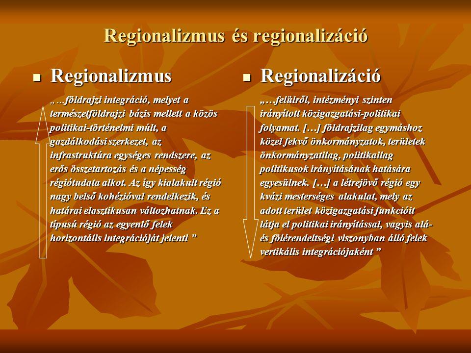 """Regionalizmus és regionalizáció Regionalizmus Regionalizmus """"…földrajzi integráció, melyet a természetföldrajzi bázis mellett a közös politikai-történelmi múlt, a gazdálkodási szerkezet, az infrastruktúra egységes rendszere, az erős összetartozás és a népesség régiótudata alkot."""