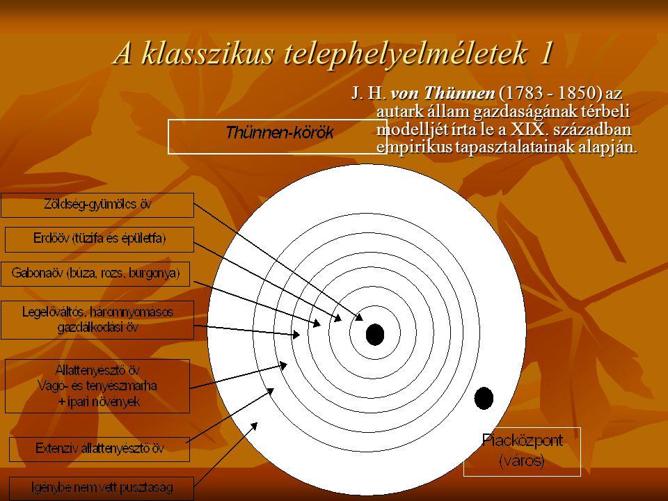 A klasszikus telephelyelméletek 1 J. H. von Thünnen (1783 - 1850) az autark állam gazdaságának térbeli modelljét írta le a XIX. században empirikus ta