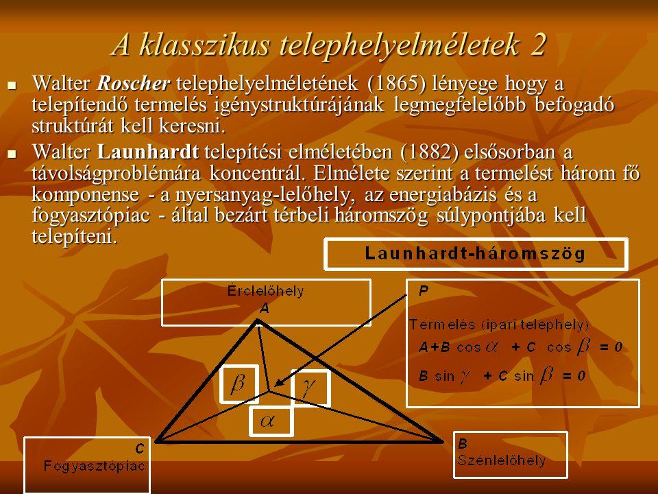 A klasszikus telephelyelméletek 2 Walter Roscher telephelyelméletének (1865) lényege hogy a telepítendő termelés igénystruktúrájának legmegfelelőbb befogadó struktúrát kell keresni.