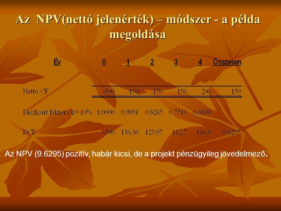 Az NPV(nettó jelenérték) – módszer - a példa megoldása Az NPV (9.6295) pozitív, habár kicsi, de a projekt pénzügyileg jövedelmező.