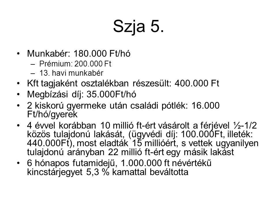 Szja 5. Munkabér: 180.000 Ft/hó –Prémium: 200.000 Ft –13. havi munkabér Kft tagjaként osztalékban részesült: 400.000 Ft Megbízási díj: 35.000Ft/hó 2 k