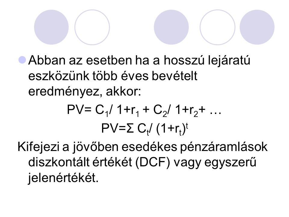 Abban az esetben ha a hosszú lejáratú eszközünk több éves bevételt eredményez, akkor: PV= C 1 / 1+r 1 + C 2 / 1+r 2 + … PV=Σ C t / (1+r t ) t Kifejezi a jövőben esedékes pénzáramlások diszkontált értékét (DCF) vagy egyszerű jelenértékét.