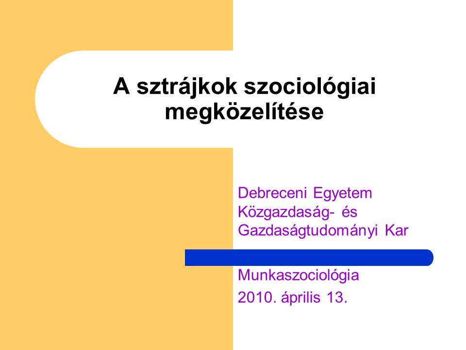 A sztrájkok szociológiai megközelítése Debreceni Egyetem Közgazdaság- és Gazdaságtudományi Kar Munkaszociológia 2010. április 13.