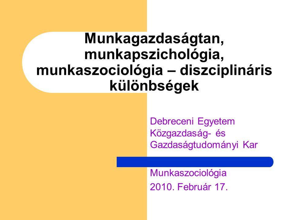 Munkagazdaságtan, munkapszichológia, munkaszociológia – diszciplináris különbségek Debreceni Egyetem Közgazdaság- és Gazdaságtudományi Kar Munkaszociológia 2010.