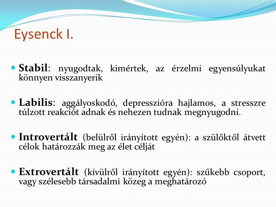 Eysenck I. Stabil: nyugodtak, kimértek, az érzelmi egyensúlyukat könnyen visszanyerik Labilis: aggályoskodó, depresszióra hajlamos, a stresszre túlzot