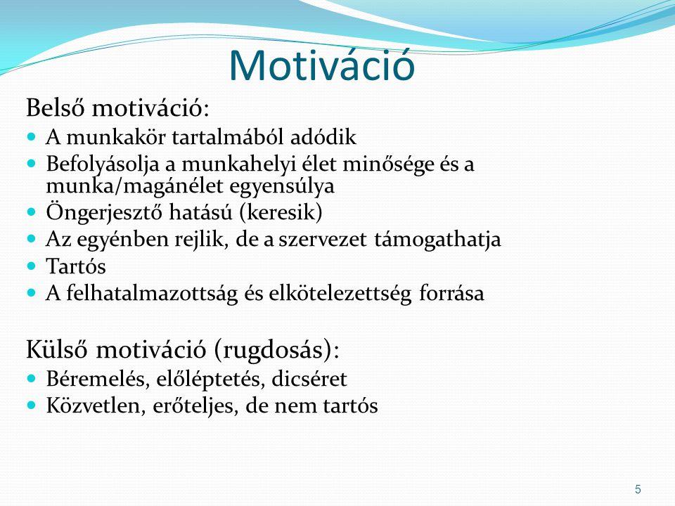 Motiváció Belső motiváció: A munkakör tartalmából adódik Befolyásolja a munkahelyi élet minősége és a munka/magánélet egyensúlya Öngerjesztő hatású (keresik) Az egyénben rejlik, de a szervezet támogathatja Tartós A felhatalmazottság és elkötelezettség forrása Külső motiváció (rugdosás): Béremelés, előléptetés, dicséret Közvetlen, erőteljes, de nem tartós 5