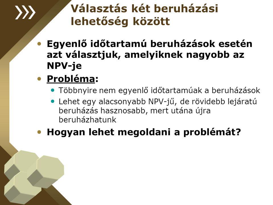 Választás két beruházási lehetőség között Egyenlő időtartamú beruházások esetén azt választjuk, amelyiknek nagyobb az NPV-je Probléma: Többnyire nem egyenlő időtartamúak a beruházások Lehet egy alacsonyabb NPV-jű, de rövidebb lejáratú beruházás hasznosabb, mert utána újra beruházhatunk Hogyan lehet megoldani a problémát?