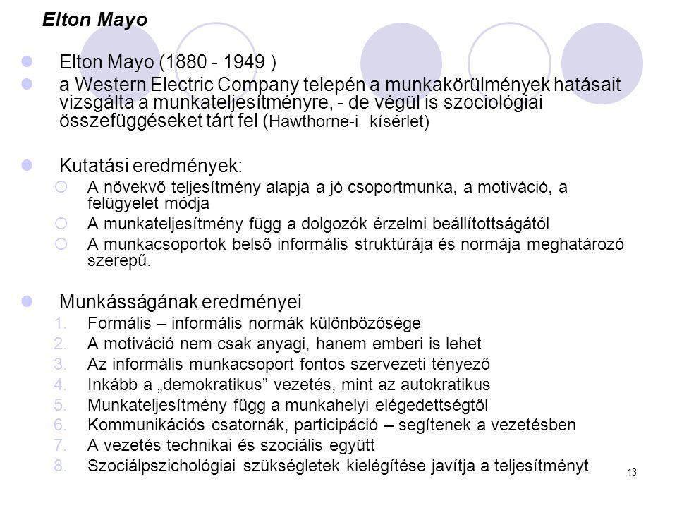 13 Elton Mayo Elton Mayo (1880 - 1949 ) a Western Electric Company telepén a munkakörülmények hatásait vizsgálta a munkateljesítményre, - de végül is