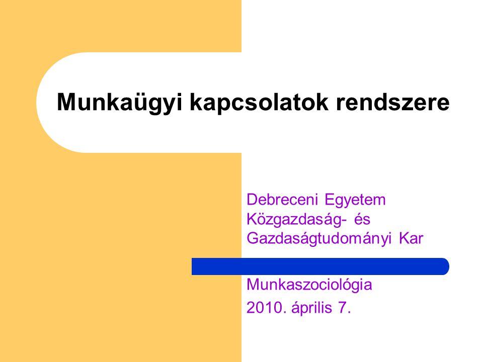 Munkaügyi kapcsolatok rendszere Debreceni Egyetem Közgazdaság- és Gazdaságtudományi Kar Munkaszociológia 2010.