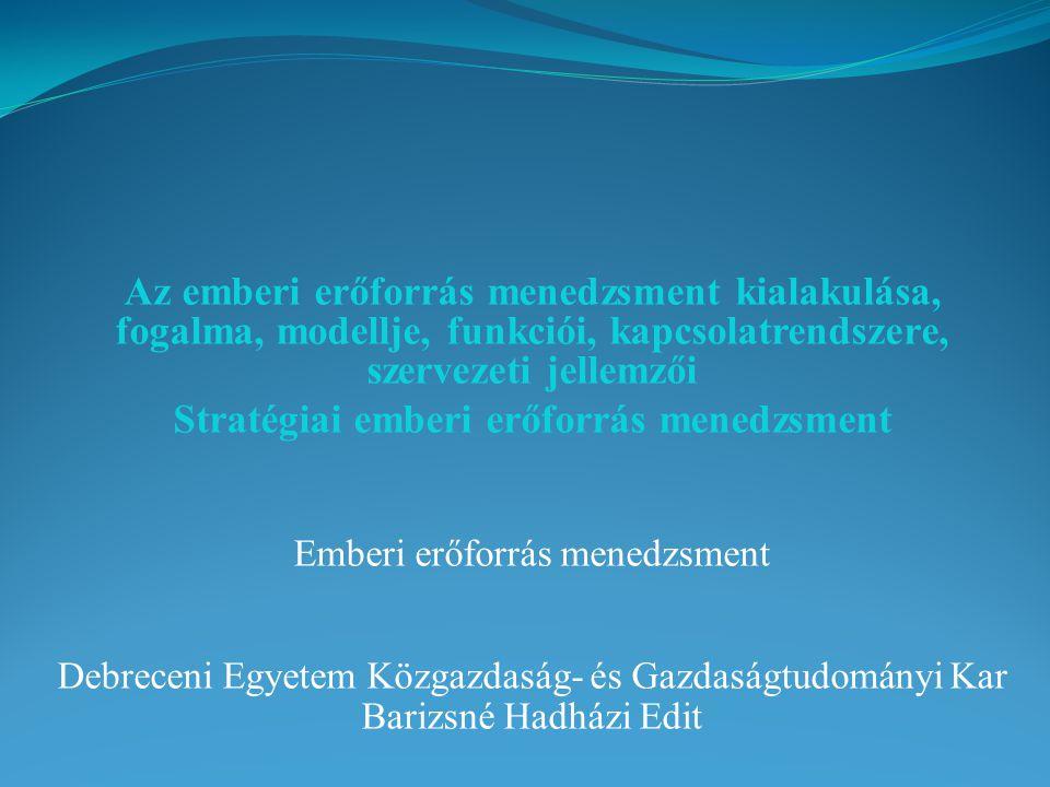 Az emberi erőforrás menedzsment kialakulása, fogalma, modellje, funkciói, kapcsolatrendszere, szervezeti jellemzői Stratégiai emberi erőforrás menedzs