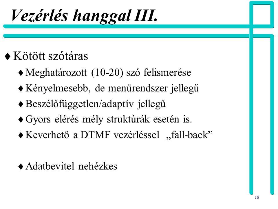 18 Vezérlés hanggal III.  Kötött szótáras  Meghatározott (10-20) szó felismerése  Kényelmesebb, de menürendszer jellegű  Beszélőfüggetlen/adaptív