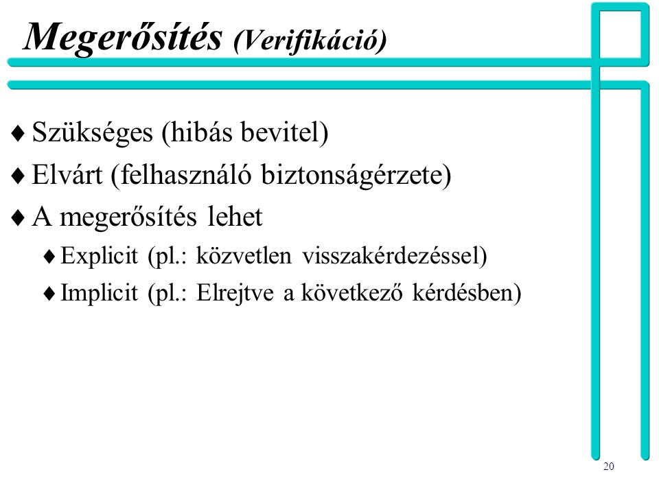 20 Megerősítés (Verifikáció)  Szükséges (hibás bevitel)  Elvárt (felhasználó biztonságérzete)  A megerősítés lehet  Explicit (pl.: közvetlen vissz