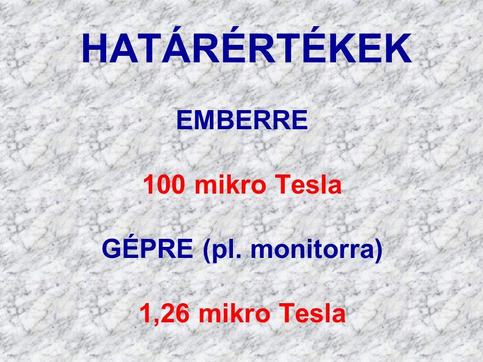 HATÁRÉRTÉKEK EMBERRE 100 mikro Tesla GÉPRE (pl. monitorra) 1,26 mikro Tesla