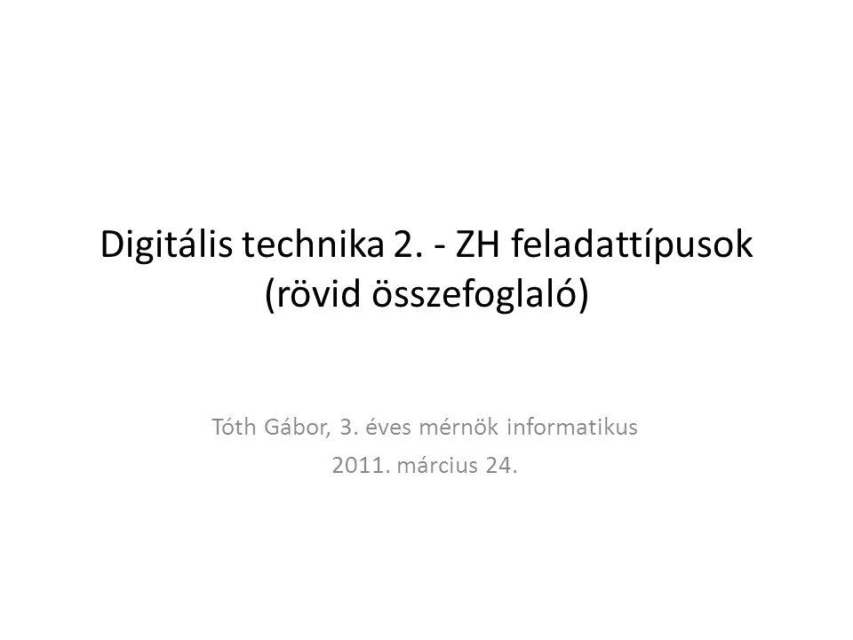 Digitális technika 2. - ZH feladattípusok (rövid összefoglaló) Tóth Gábor, 3. éves mérnök informatikus 2011. március 24.
