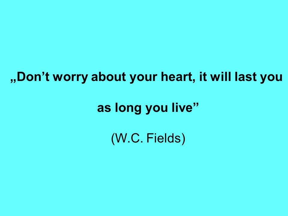 """Don't worry about your heart, it will last you as long you live"" (W.C. Fields)"