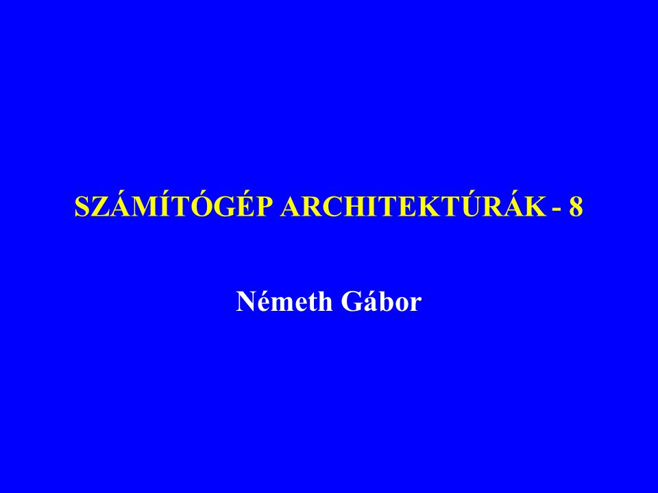 SZÁMÍTÓGÉP ARCHITEKTÚRÁK - 8 Németh Gábor