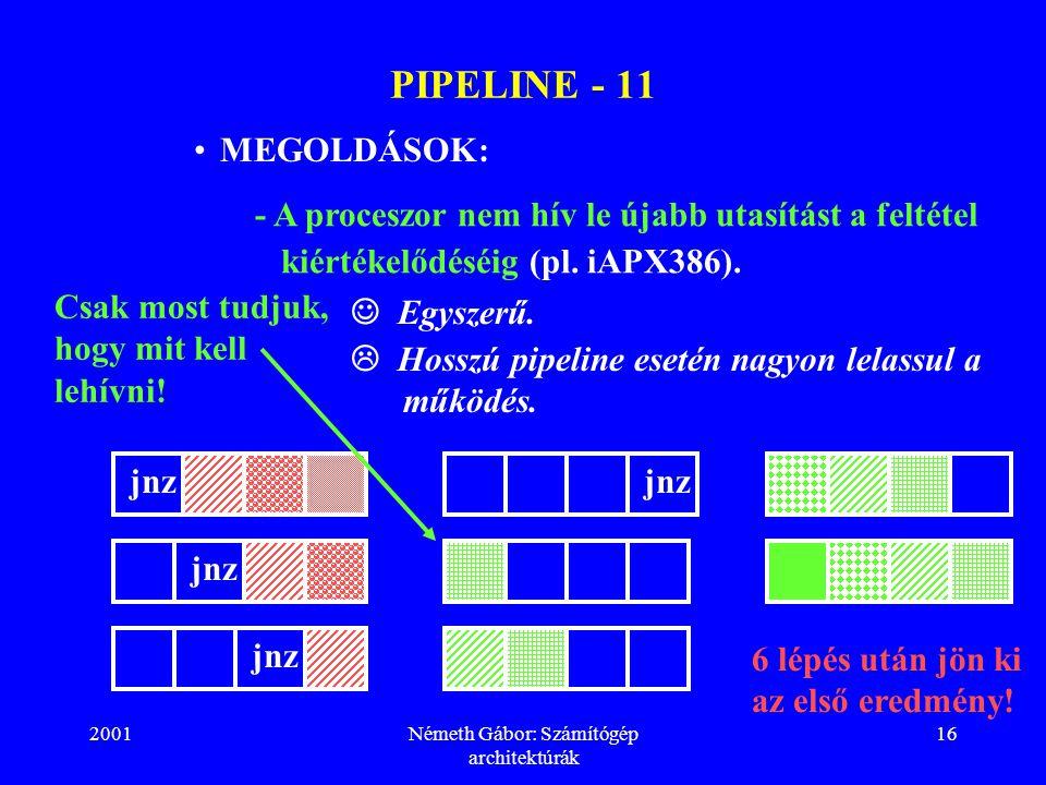 2001Németh Gábor: Számítógép architektúrák 16 PIPELINE - 11 MEGOLDÁSOK: jnz 6 lépés után jön ki az első eredmény! - A proceszor nem hív le újabb utasí