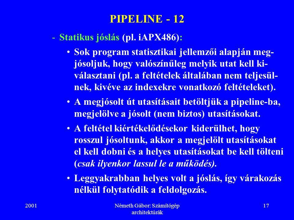 2001Németh Gábor: Számítógép architektúrák 17 PIPELINE - 12 -Statikus jóslás (pl. iAPX486): Sok program statisztikai jellemzői alapján meg- jósoljuk,