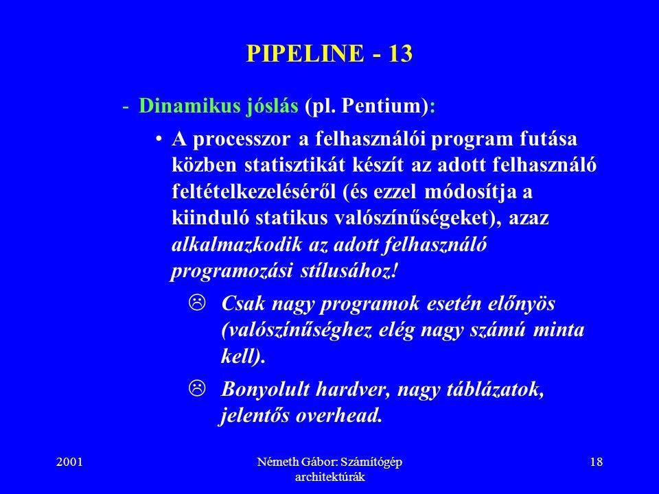 2001Németh Gábor: Számítógép architektúrák 18 PIPELINE - 13 -Dinamikus jóslás (pl. Pentium): A processzor a felhasználói program futása közben statisz