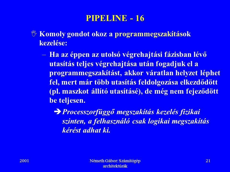 2001Németh Gábor: Számítógép architektúrák 21 PIPELINE - 16  Komoly gondot okoz a programmegszakítások kezelése: –Ha az éppen az utolsó végrehajtási fázisban lévő utasítás teljes végrehajtása után fogadjuk el a programmegszakítást, akkor váratlan helyzet léphet fel, mert már több utasítás feldolgozása elkezdődött (pl.