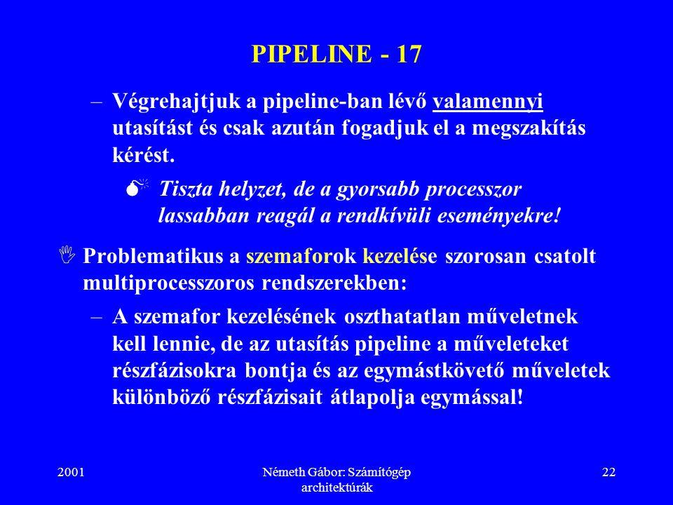 2001Németh Gábor: Számítógép architektúrák 22 PIPELINE - 17 –Végrehajtjuk a pipeline-ban lévő valamennyi utasítást és csak azután fogadjuk el a megszakítás kérést.