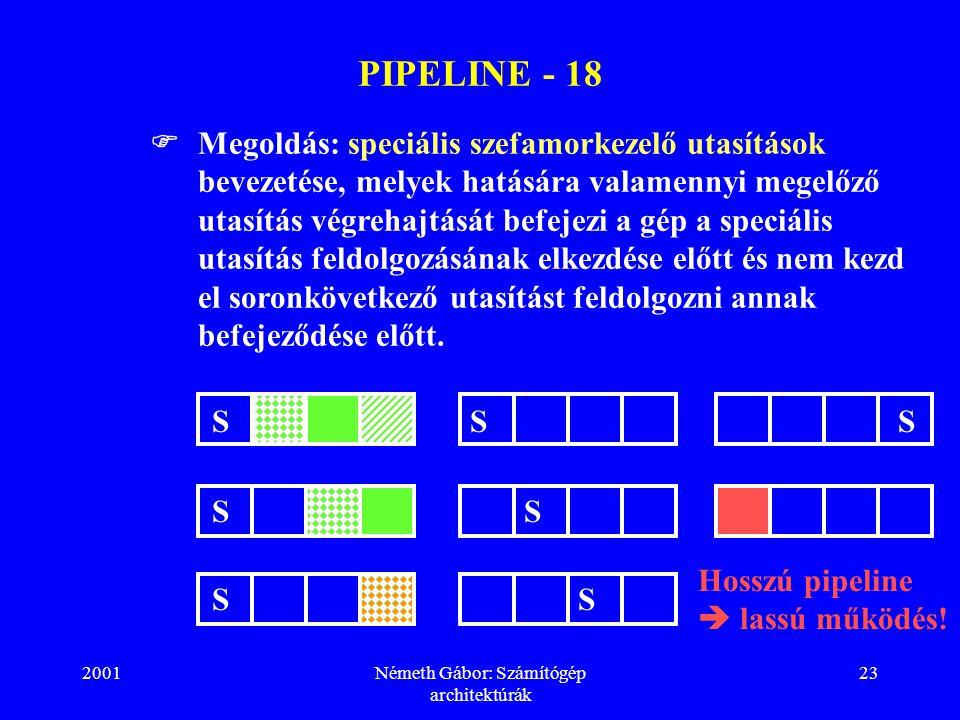 2001Németh Gábor: Számítógép architektúrák 23 PIPELINE - 18  Megoldás: speciális szefamorkezelő utasítások bevezetése, melyek hatására valamennyi megelőző utasítás végrehajtását befejezi a gép a speciális utasítás feldolgozásának elkezdése előtt és nem kezd el soronkövetkező utasítást feldolgozni annak befejeződése előtt.