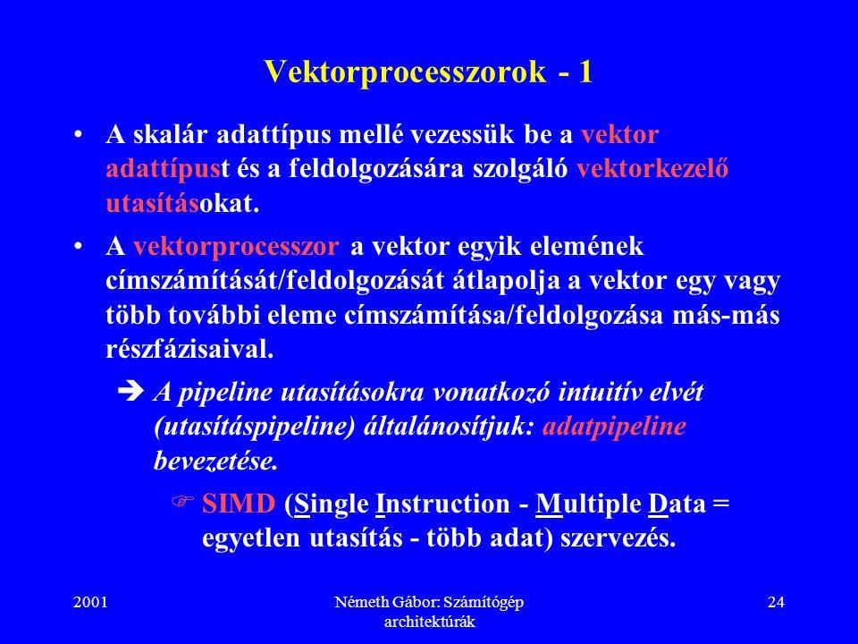 2001Németh Gábor: Számítógép architektúrák 24 Vektorprocesszorok - 1 A skalár adattípus mellé vezessük be a vektor adattípust és a feldolgozására szolgáló vektorkezelő utasításokat.