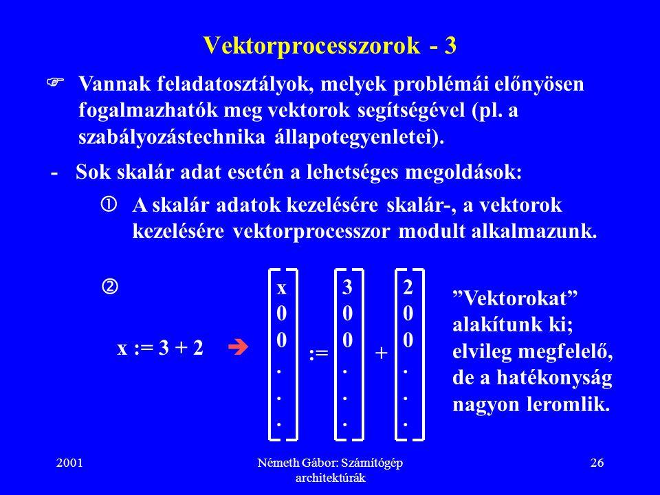 2001Németh Gábor: Számítógép architektúrák 26 Vektorprocesszorok - 3 -Sok skalár adat esetén a lehetséges megoldások:  Vannak feladatosztályok, melyek problémái előnyösen fogalmazhatók meg vektorok segítségével (pl.