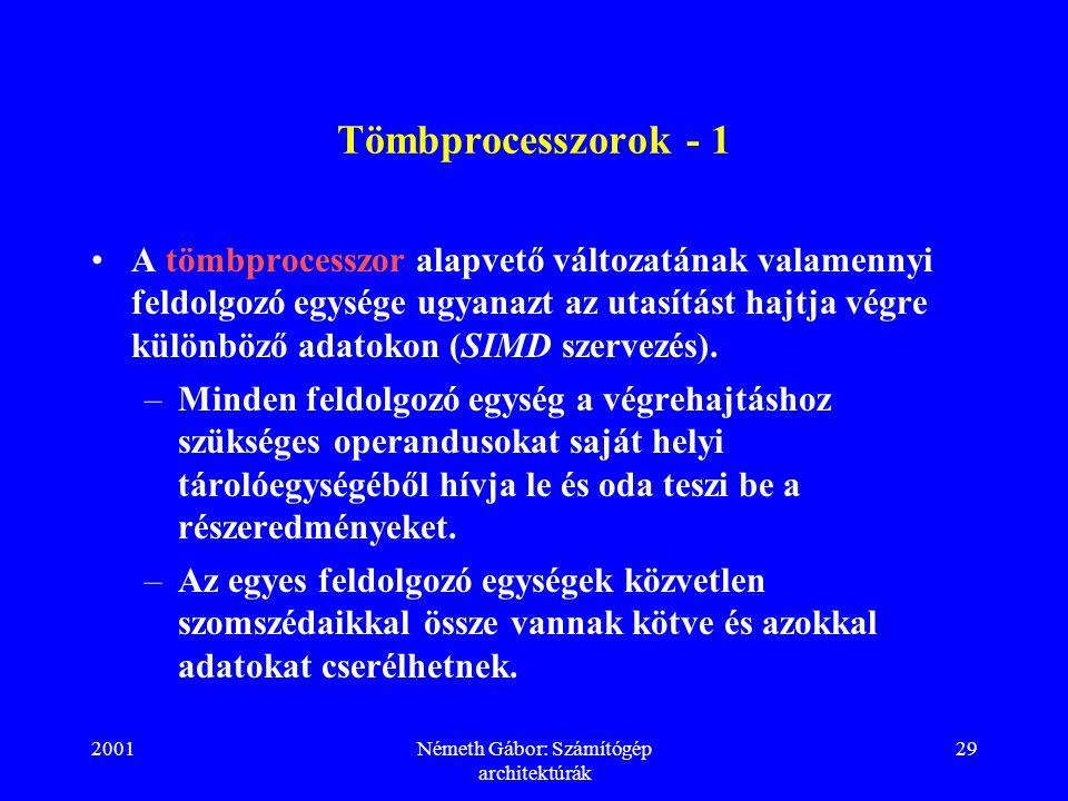 2001Németh Gábor: Számítógép architektúrák 29 Tömbprocesszorok - 1 A tömbprocesszor alapvető változatának valamennyi feldolgozó egysége ugyanazt az utasítást hajtja végre különböző adatokon (SIMD szervezés).