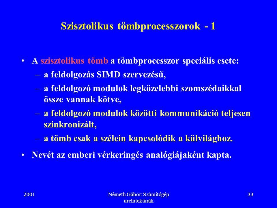 2001Németh Gábor: Számítógép architektúrák 33 Szisztolikus tömbprocesszorok - 1 A szisztolikus tömb a tömbprocesszor speciális esete: –a feldolgozás S