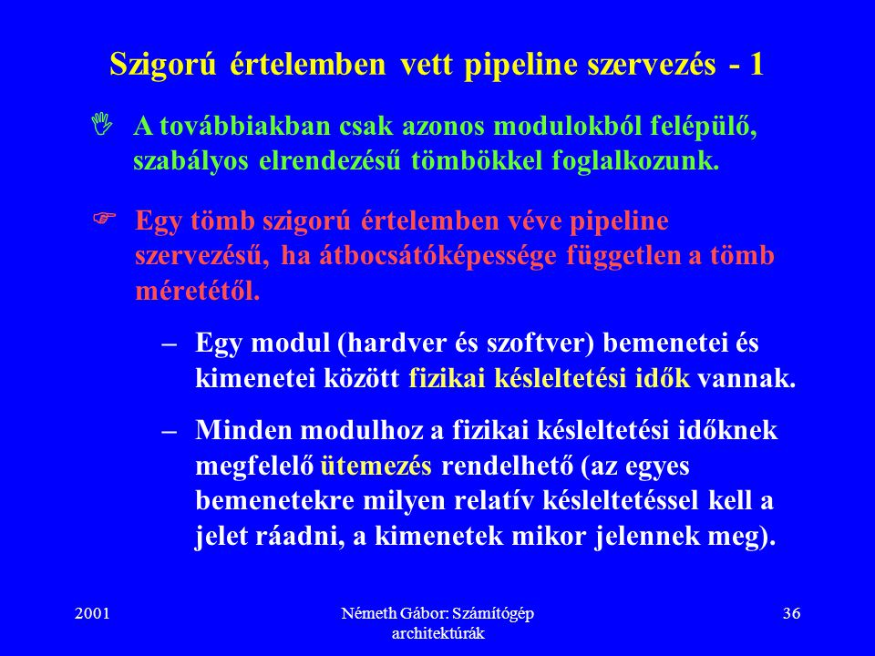 2001Németh Gábor: Számítógép architektúrák 36 Szigorú értelemben vett pipeline szervezés - 1  Egy tömb szigorú értelemben véve pipeline szervezésű, ha átbocsátóképessége független a tömb méretétől.