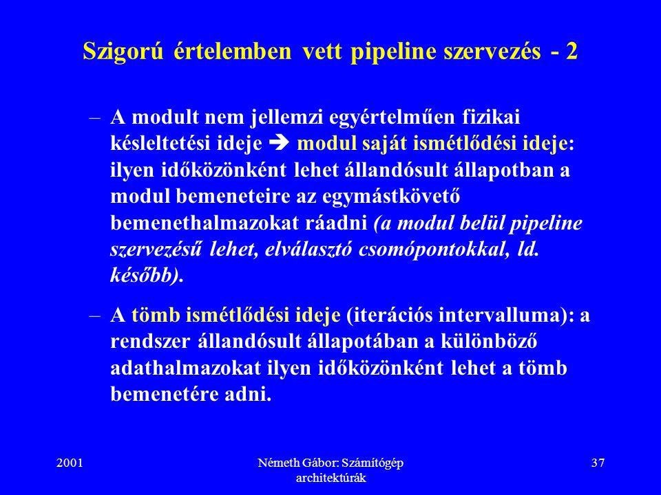 2001Németh Gábor: Számítógép architektúrák 37 Szigorú értelemben vett pipeline szervezés - 2 –A modult nem jellemzi egyértelműen fizikai késleltetési ideje  modul saját ismétlődési ideje: ilyen időközönként lehet állandósult állapotban a modul bemeneteire az egymástkövető bemenethalmazokat ráadni (a modul belül pipeline szervezésű lehet, elválasztó csomópontokkal, ld.
