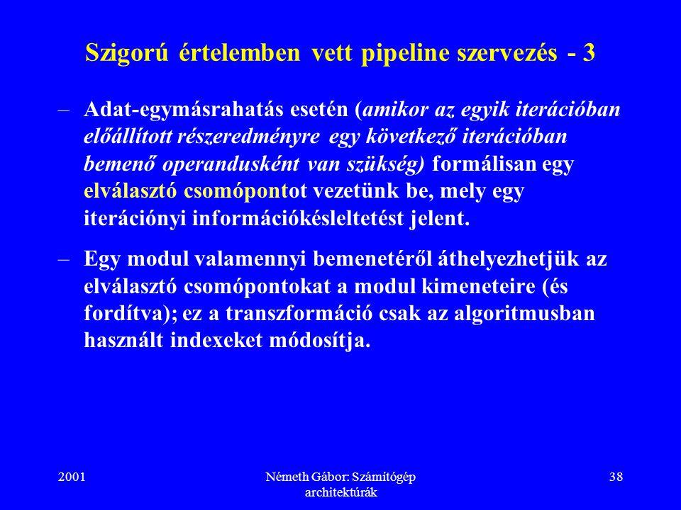 2001Németh Gábor: Számítógép architektúrák 38 Szigorú értelemben vett pipeline szervezés - 3 –Adat-egymásrahatás esetén (amikor az egyik iterációban előállított részeredményre egy következő iterációban bemenő operandusként van szükség) formálisan egy elválasztó csomópontot vezetünk be, mely egy iterációnyi információkésleltetést jelent.
