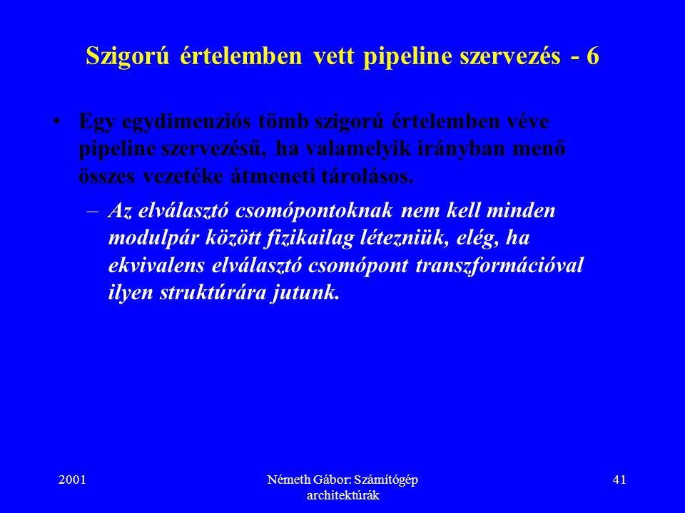 2001Németh Gábor: Számítógép architektúrák 41 Szigorú értelemben vett pipeline szervezés - 6 Egy egydimenziós tömb szigorú értelemben véve pipeline szervezésű, ha valamelyik irányban menő összes vezetéke átmeneti tárolásos.