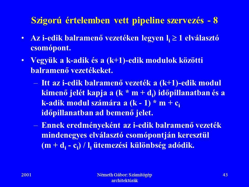 2001Németh Gábor: Számítógép architektúrák 43 Szigorú értelemben vett pipeline szervezés - 8 Az i-edik balramenő vezetéken legyen l i  1 elválasztó csomópont.