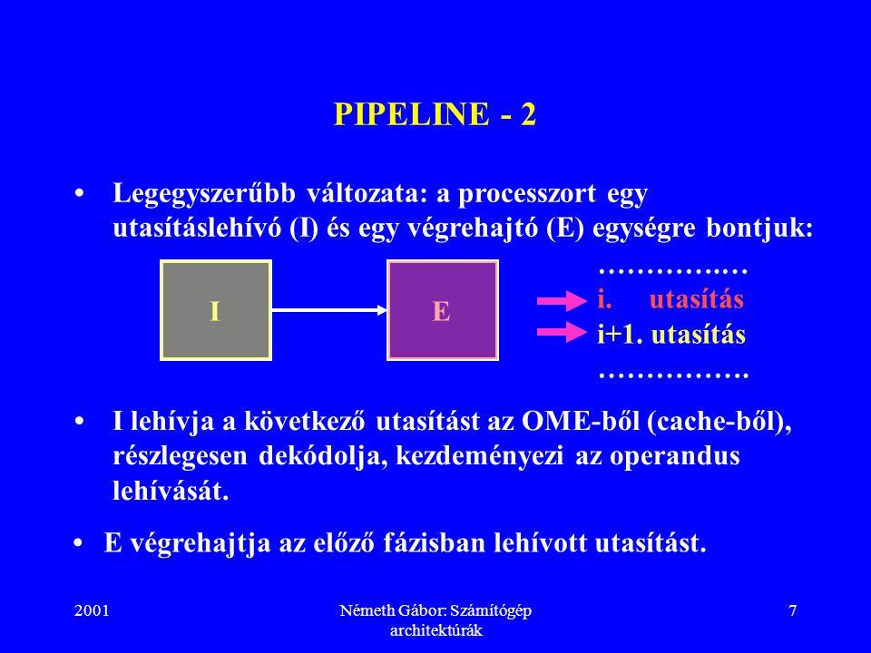 2001Németh Gábor: Számítógép architektúrák 7 PIPELINE - 2 Legegyszerűbb változata: a processzort egy utasításlehívó (I) és egy végrehajtó (E) egységre bontjuk: IE ………….… i.