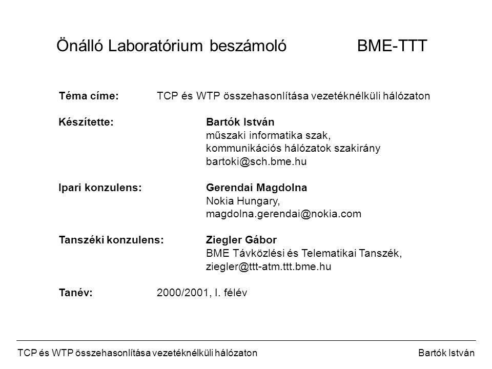 TCP és WTP összehasonlítása vezetéknélküli hálózatonBartók István Önálló Laboratórium beszámoló BME-TTT Téma címe:TCP és WTP összehasonlítása vezetéknélküli hálózaton Készítette:Bartók István műszaki informatika szak, kommunikációs hálózatok szakirány bartoki@sch.bme.hu Ipari konzulens:Gerendai Magdolna Nokia Hungary, magdolna.gerendai@nokia.com Tanszéki konzulens:Ziegler Gábor BME Távközlési és Telematikai Tanszék, ziegler@ttt-atm.ttt.bme.hu Tanév:2000/2001, I.