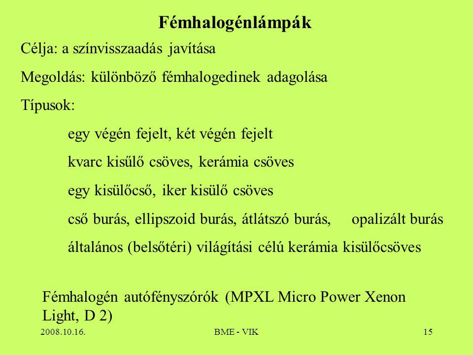 2008.10.16.BME - VIK15 Fémhalogénlámpák Célja: a színvisszaadás javítása Megoldás: különböző fémhalogedinek adagolása Típusok: egy végén fejelt, két v