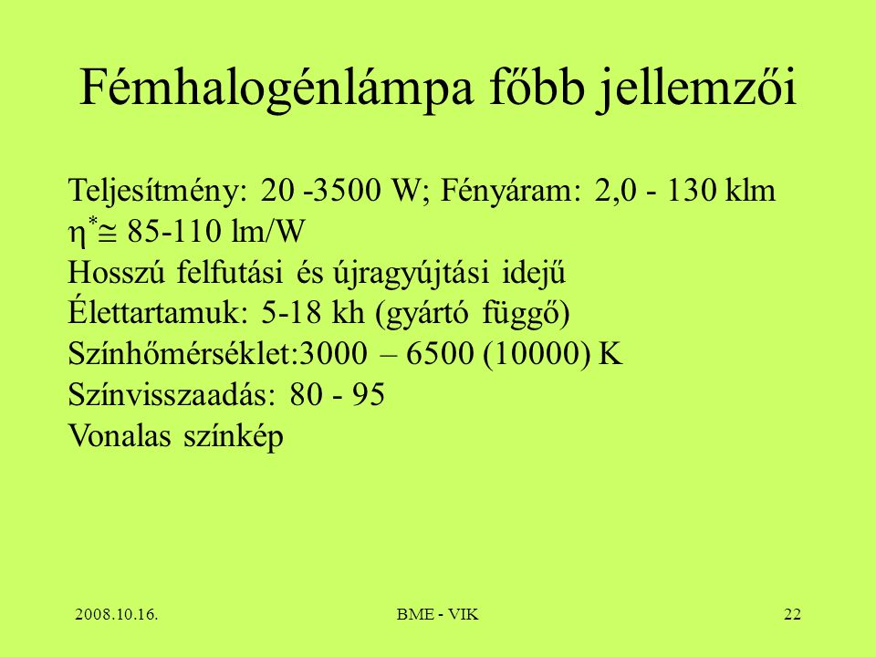 2008.10.16.BME - VIK22 Fémhalogénlámpa főbb jellemzői Teljesítmény: 20 -3500 W; Fényáram: 2,0 - 130 klm  *  85-110 lm/W Hosszú felfutási és újragyúj