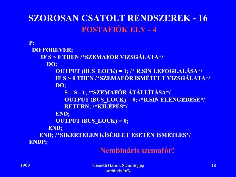 1999Németh Gábor: Számítógép architektúrák 18 SZOROSAN CSATOLT RENDSZEREK - 16 POSTAFIÓK ELV - 4 P: DO FOREVER; IF S > 0 THEN /*SZEMAFÓR VIZSGÁLATA*/