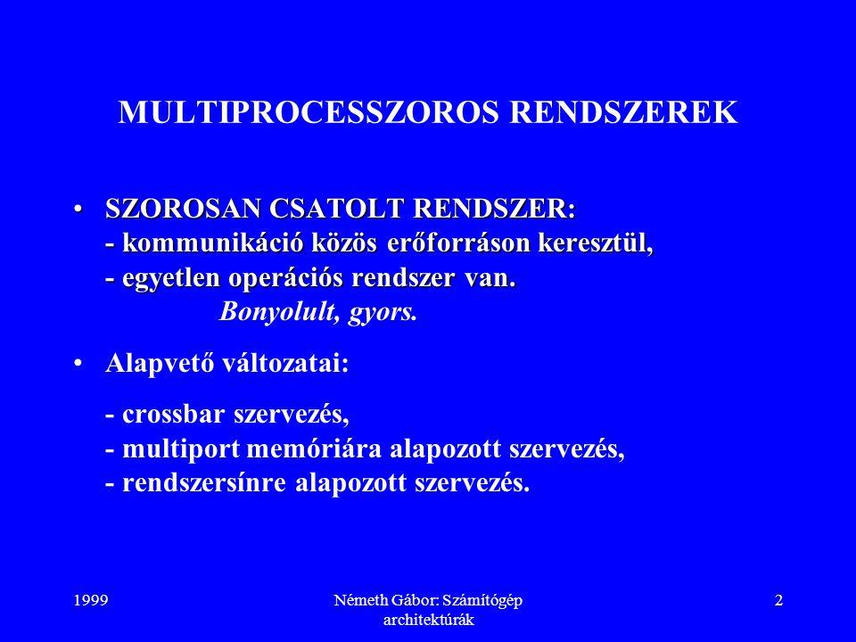1999Németh Gábor: Számítógép architektúrák 3 SZOROSAN CSATOLT RENDSZEREK CROSSBAR SZERVEZÉS processzor 0 processzor 1 processzor 2 memória 0 memória 1memória 2 kapcsoló processzor sín memória sín