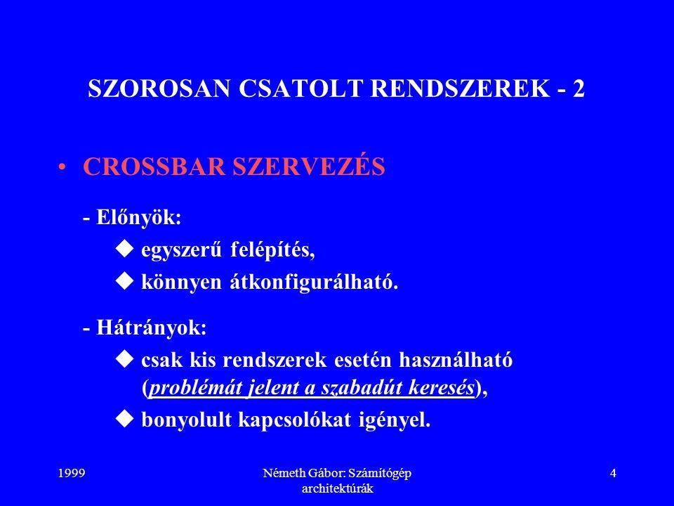 1999Németh Gábor: Számítógép architektúrák 4 SZOROSAN CSATOLT RENDSZEREK - 2 CROSSBAR SZERVEZÉS - Előnyök:  egyszerű felépítés,  könnyen átkonfigurá