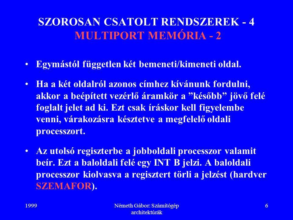 1999Németh Gábor: Számítógép architektúrák 6 SZOROSAN CSATOLT RENDSZEREK - 4 MULTIPORT MEMÓRIA - 2 Egymástól független két bemeneti/kimeneti oldal. Ha