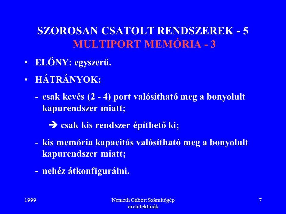 1999Németh Gábor: Számítógép architektúrák 18 SZOROSAN CSATOLT RENDSZEREK - 16 POSTAFIÓK ELV - 4 P: DO FOREVER; IF S > 0 THEN /*SZEMAFÓR VIZSGÁLATA*/ DO; OUTPUT (BUS_LOCK) = 1; /* R.SÍN LEFOGLALÁSA*/ IF S > 0 THEN /*SZEMAFÓR ISMÉTELT VIZSGÁLATA*/ DO; S = S - 1; /*SZEMAFÓR ÁTÁLLÍTÁSA*/ OUTPUT (BUS_LOCK) = 0; /*R.SÍN ELENGEDÉSE*/ RETURN; /*KILÉPÉS*/ END; OUTPUT (BUS_LOCK) = 0; END; END; /*SIKERTELEN KÍSÉRLET ESETÉN ISMÉTLÉS*/ ENDP; Nembináris szemafór!