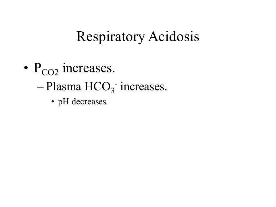 Respiratory Acidosis P CO2 increases. –Plasma HCO 3 - increases. pH decreases.