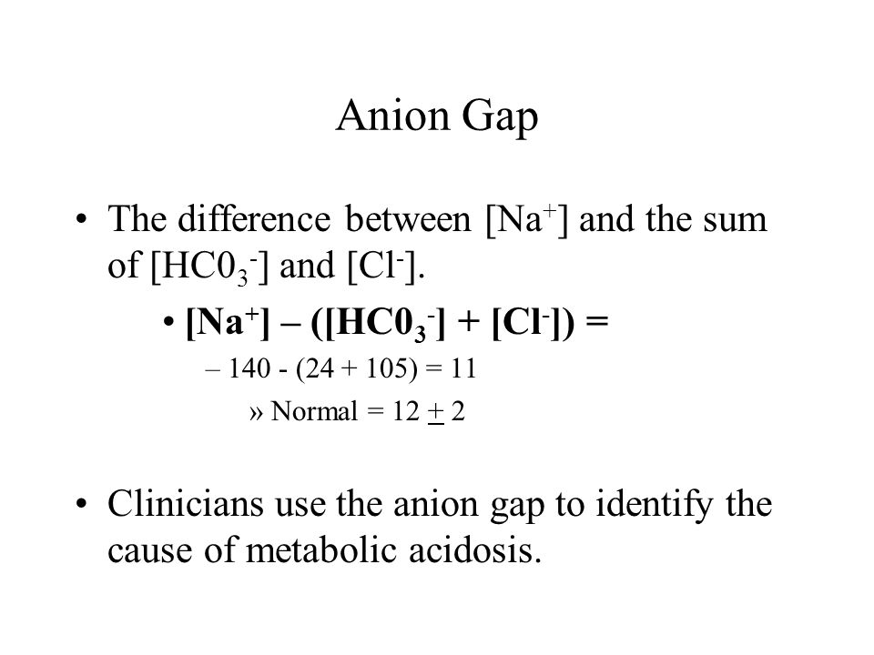 Anion Gap The difference between [Na + ] and the sum of [HC0 3 - ] and [Cl - ].