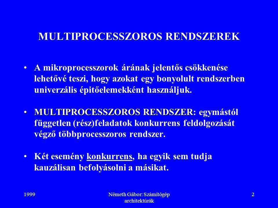 1999Németh Gábor: Számítógép architektúrák 2 MULTIPROCESSZOROS RENDSZEREK A mikroprocesszorok árának jelentős csökkenése lehetővé teszi, hogy azokat egy bonyolult rendszerben univerzális épitőelemekként használjuk.