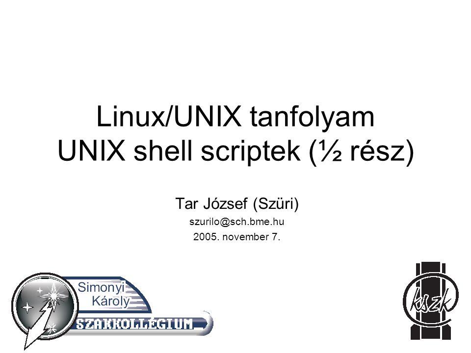 Linux/UNIX tanfolyam UNIX shell scriptek (½ rész) Tar József (Szüri) szurilo@sch.bme.hu 2005. november 7.