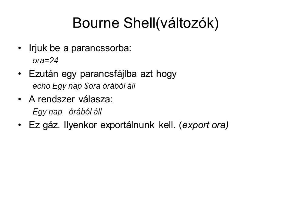 Bourne Shell(változók ) Speciális változók: –$0 parancsállomány neve –$# indítási paraméterek száma –$* összes indítási paraméter –$1, $2,…,$n az első második n-edik paraméter –$$ processz szám –$HOME home katalógus neve –$PATH keresési út –Stb.